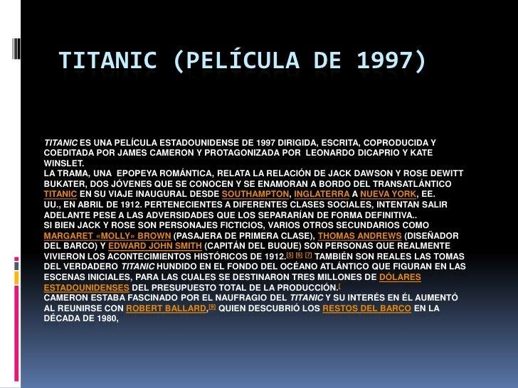 TITANIC (PELÍCULA DE 1997)TITANIC ES UNA PELÍCULA ESTADOUNIDENSE DE 1997 DIRIGIDA, ESCRITA, COPRODUCIDA YCOEDITADA POR JAM...