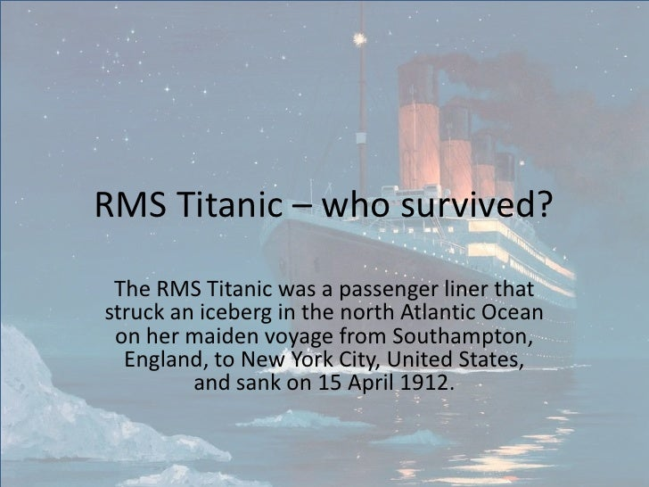 RMS Titanic – who survived? The RMS Titanic was a passenger liner thatstruck an iceberg in the north Atlantic Ocean on her...