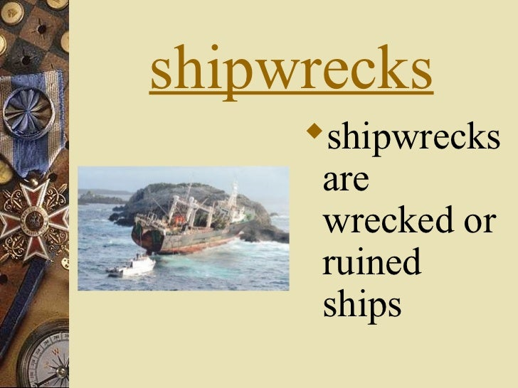 shipwrecks     shipwrecks      are      wrecked or      ruined      ships
