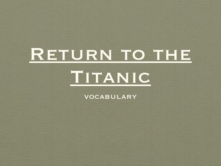 Return to the Titanic <ul><li>vocabulary </li></ul>