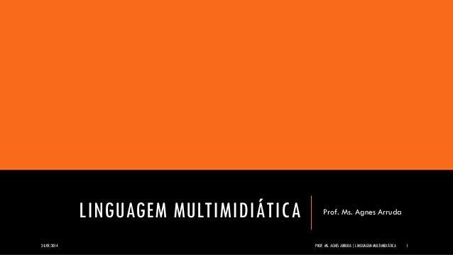 LINGUAGEM MULTIMIDIÁTICA  Prof. Ms. Agnes Arruda  24/09/2014  PROF. MS. AGNES ARRUDA | LINGUAGEM MULTIMIDIÁTICA  1
