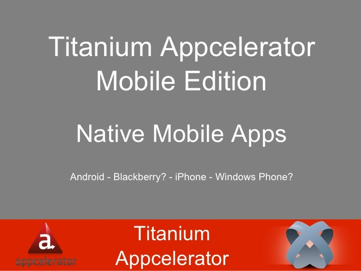 Titanium Appcelerator Titanium Appcelerator Mobile Edition Native Mobile Apps Android - Blackberry? - iPhone - Windows Pho...