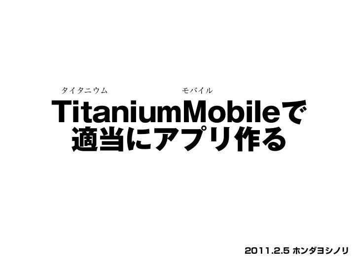 タイタニウム         モバイルTitaniumMobileで 適当にアプリ作る                      2011.2.5 ホンダヨシノリ