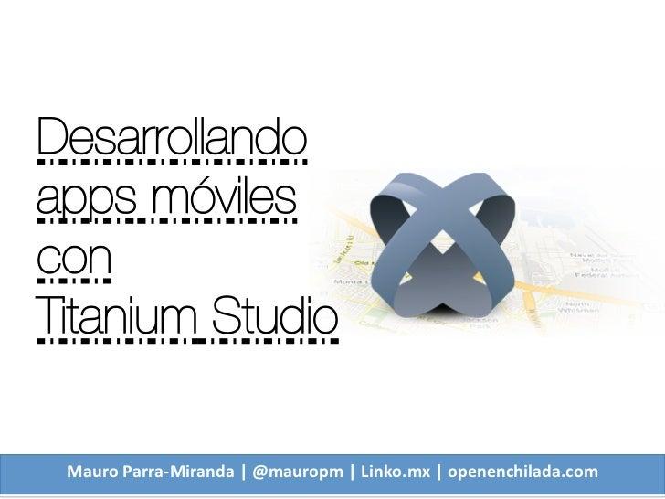 Desarrollando apps móviles con Titanium Studio Mauro Parra-‐Miranda | @mauropm | Linko.mx | openenchilada.c...