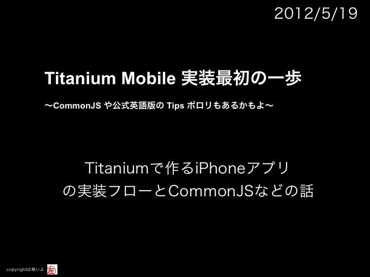 2012/5/19            Titanium Mobile 実装最初の一歩            ∼CommonJS や公式英語版の Tips ポロリもあるかもよ∼                  Titaniumで作るiPho...