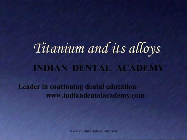 Titanium and its alloys INDIAN DENTAL ACADEMY Leader in continuing dental education www.indiandentalacademy.com  www.india...