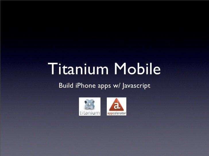 Titanium Mobile  Build iPhone apps w/ Javascript