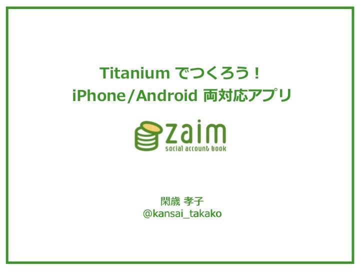 Titanium でつくろう!iPhone/Android 両対応アプリ         閑歳 孝⼦子       @kansai_̲takako