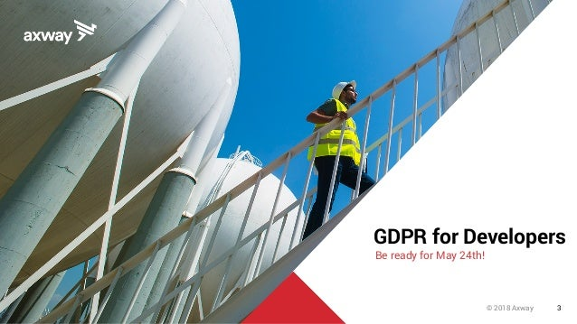 © 2018 Axway 3 GDPR for Developers Be ready for May 24th!
