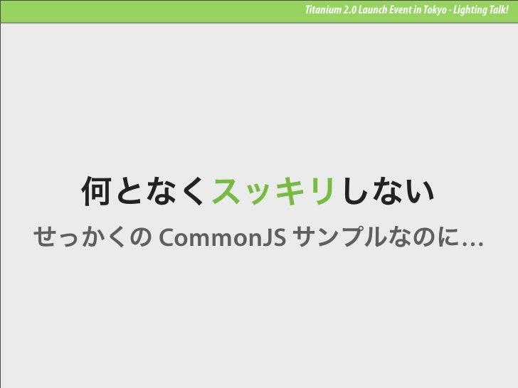 Titanium 2.0 Launch Event in Tokyo - Lighting Talk!  何となくスッキリしないせっかくの CommonJS サンプルなのに…
