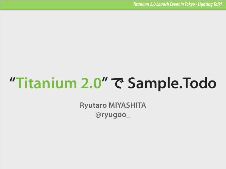 "Titanium 2.0 Launch Event in Tokyo - Lighting Talk!""Titanium 2.0"" で Sample.Todo         Ryutaro MIYASHITA             @ryu..."