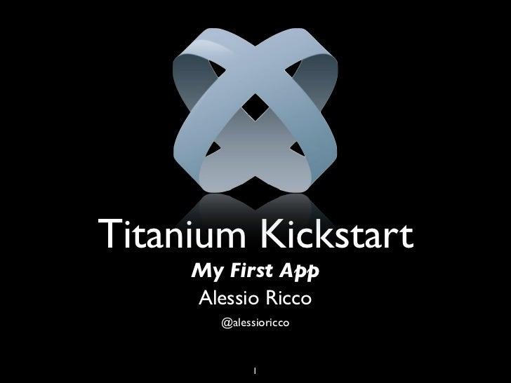 Titanium Kickstart     My First App     Alessio Ricco        @alessioricco              1