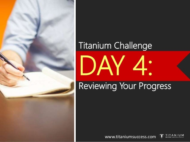 Titanium Challenge DAY 4: Reviewing Your Progress www.titaniumsuccess.com