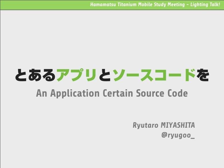 Hamamatsu Titanium Mobile Study Meeting - Lighting Talk!とあるアプリとソースコードを An Application Certain Source Code                 ...