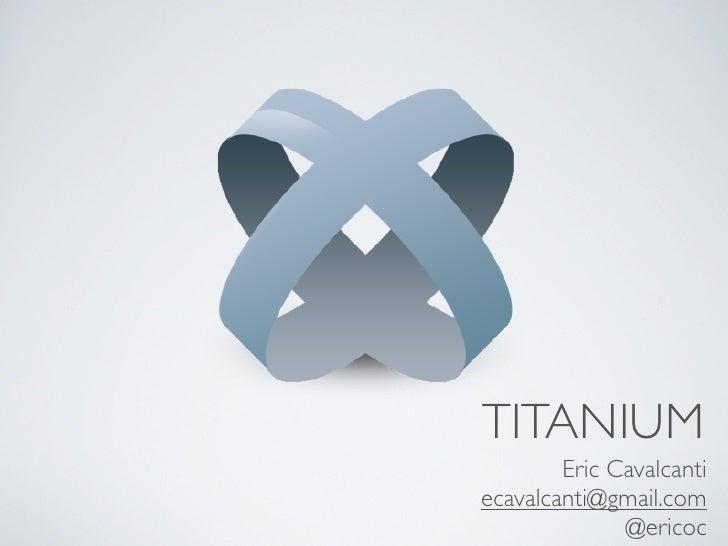 TITANIUM        Eric Cavalcantiecavalcanti@gmail.com              @ericoc