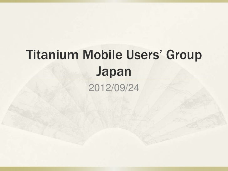Titanium Mobile Users' Group          Japan         2012/09/24