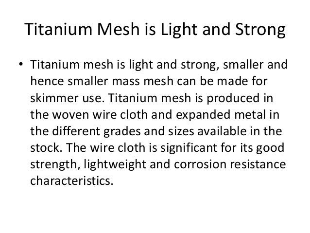 Titanium Mesh is Light and Strong • Titanium mesh is light and strong, smaller and hence smaller mass mesh can be made for...