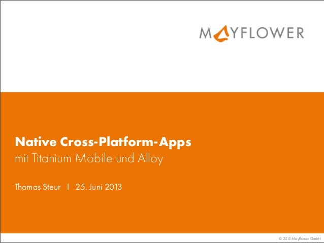 © 2013 Mayflower GmbHThomas Steur I 25. Juni 2013Native Cross-Platform-Appsmit Titanium Mobile und Alloy