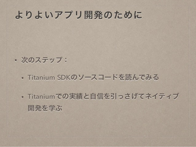 よりよいアプリ開発のために  • 次のステップ:  • Titanium SDKのソースコードを読んでみる  • Titaniumでの実績と自信を引っさげてネイティブ  開発を学ぶ