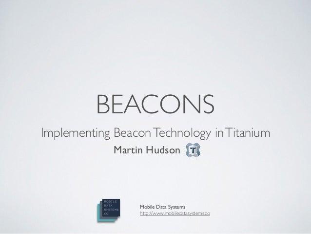 Implementing BeaconTechnology inTitanium!! Martin Hudson!! BEACONS Mobile Data Systems! http://www.mobiledatasystems.co