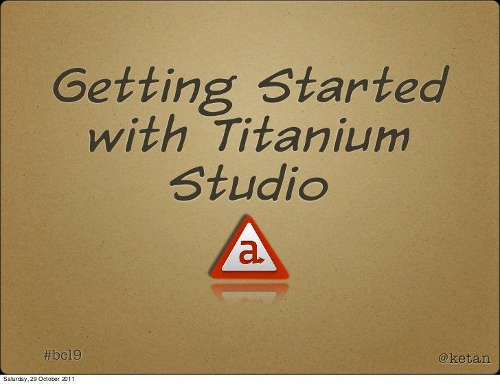 Getting Started                  with Titanium                      Studio             #bcl9             @ketanSaturday, 2...