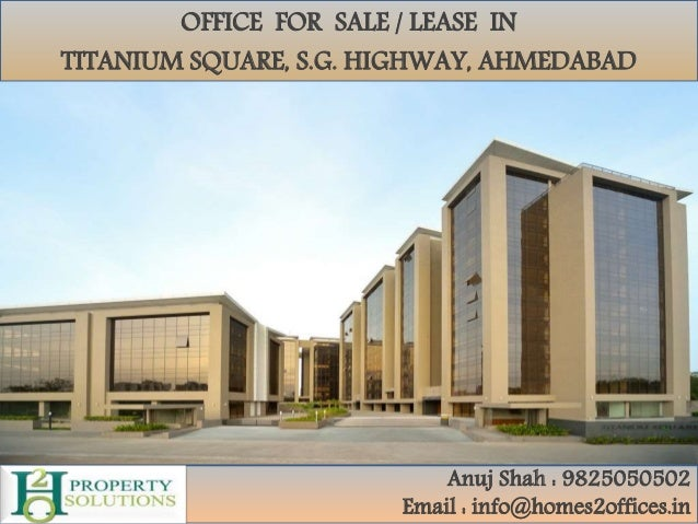 OFFICE FOR SALE / LEASE IN TITANIUM SQUARE, S.G. HIGHWAY, AHMEDABAD Anuj Shah : 9825050502 Email : info@homes2offices.in