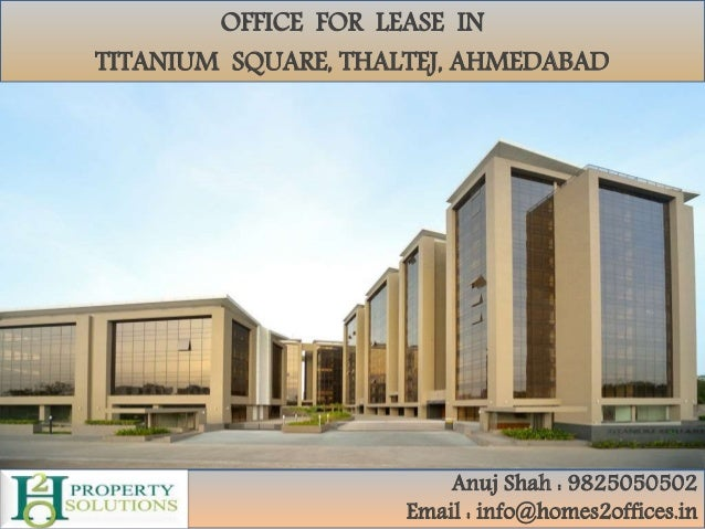 OFFICE FOR LEASE IN TITANIUM SQUARE, THALTEJ, AHMEDABAD Anuj Shah : 9825050502 Email : info@homes2offices.in