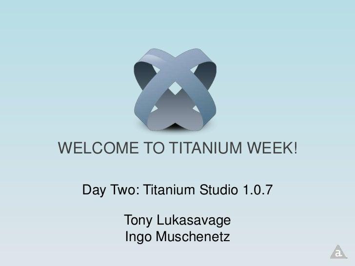 WELCOME TO TITANIUM WEEK!  Day Two: Titanium Studio 1.0.7        Tony Lukasavage        Ingo Muschenetz