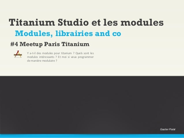 Titanium Studio et les modules Modules, librairies and co#4 Meetup Paris Titanium     Y a-t-il des modules pour titanium ?...
