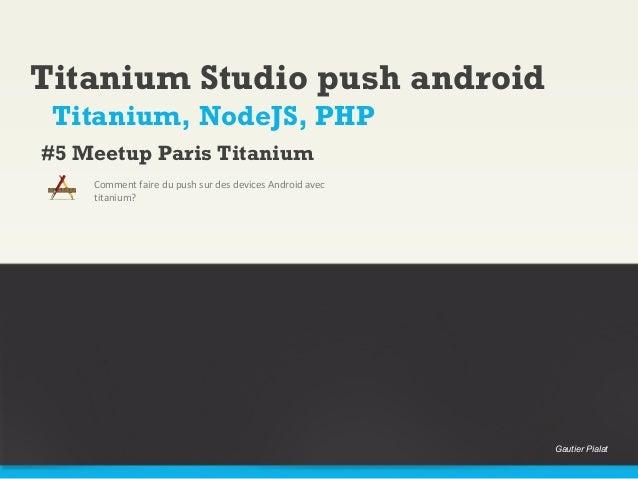 Titanium Studio push androidComment faire du push sur des devices Android avectitanium?Titanium, NodeJS, PHP#5 Meetup Pari...