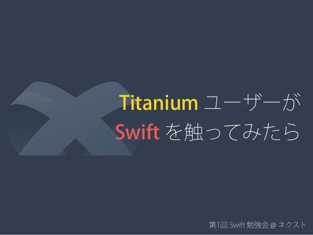 Titanium ユーザーが Swift を触ってみたら 第1回 Swift 勉強会 @ ネクスト