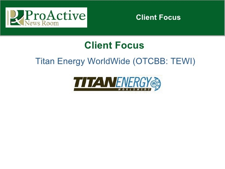 Client Focus Client Focus Titan Energy WorldWide (OTCBB: TEWI)