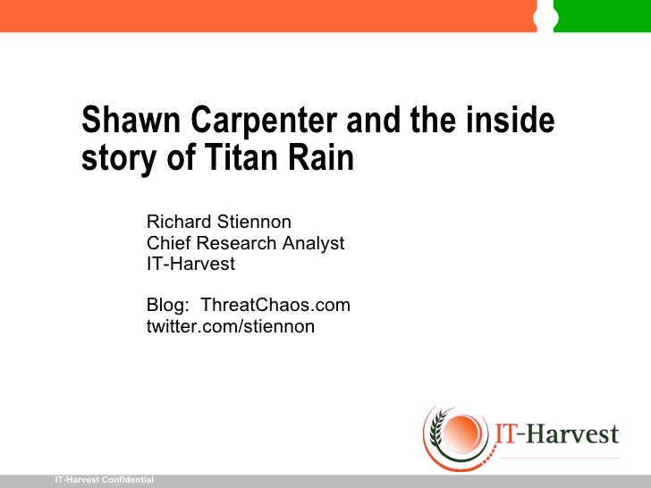 Shawn Carpenter and the inside story of Titan Rain <ul><li>Richard Stiennon </li></ul><ul><li>Chief Research Analyst </li>...