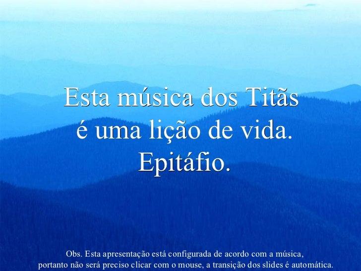 Esta música dos Titãs  é uma lição de vida. Epitáfio. Obs. Esta apresentação está configurada de acordo com a música,  por...