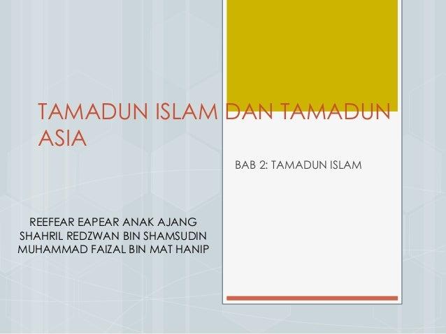 TAMADUN ISLAM DAN TAMADUN ASIA BAB 2: TAMADUN ISLAM REEFEAR EAPEAR ANAK AJANG SHAHRIL REDZWAN BIN SHAMSUDIN MUHAMMAD FAIZA...