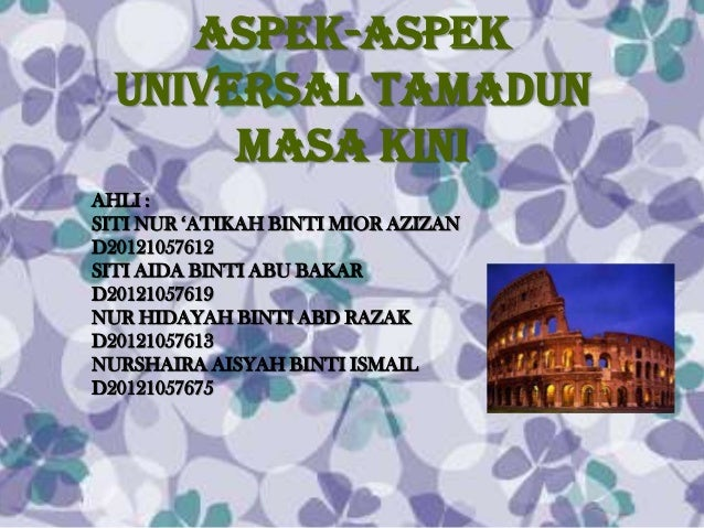 Aspek-aspek  universal tamadun       masa kiniAHLI :SITI NUR 'ATIKAH BINTI MIOR AZIZAND20121057612SITI AIDA BINTI ABU BAKA...