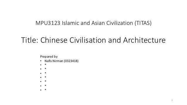 MPU3123 Islamic and Asian Civilization (TITAS) Title: Chinese Civilisation and Architecture 1 Prepared by • Nafis Nirman (...