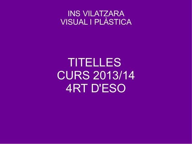 INS VILATZARA VISUAL I PLÀSTICA TITELLES CURS 2013/14 4RT D'ESO