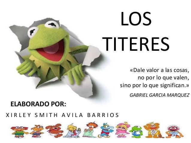 LOS TITERES ELABORADO POR: X I R L E Y S M I T H A V I L A B A R R I O S «Dale valor a las cosas, no por lo que valen, sin...