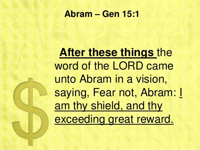Abram – Gen 15:1 After these things theword of the LORD cameunto Abram in a vision,saying, Fear not, Abram: Iam thy shield...