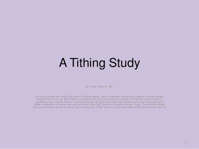 A Tithing Study Dr. Frank Chase Jr, Thd. For every person who studies the subject of tithing money, always remember that g...
