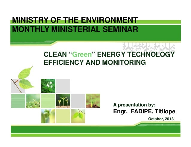 """MINISTRY OF THE ENVIRONMENT MONTHLY MINISTERIAL SEMINAR CLEAN """"Green"""" ENERGY TECHNOLOGY EFFICIENCY AND MONITORING  A prese..."""