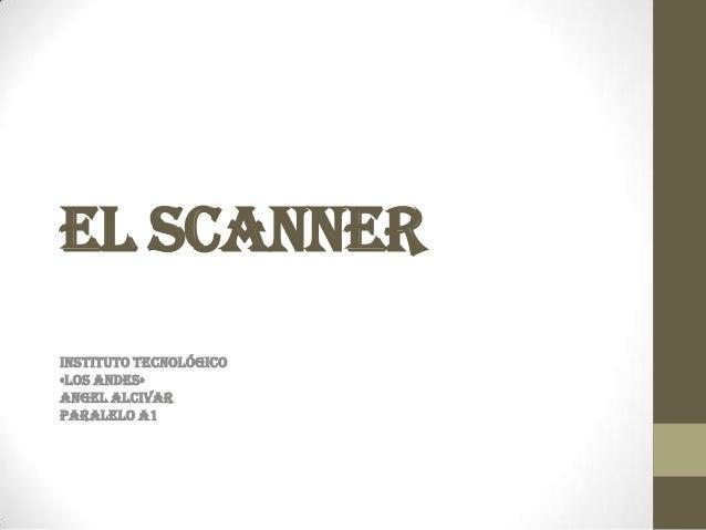 El SCANNERINSTITUTO TECNOLÓGICO«LOS ANDES»ANGEL ALCIVARPARALELO A1