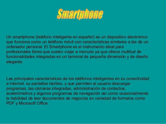 Un smartphone (teléfono inteligente en español) es un dispositivo electrónico que funciona como un teléfono móvil con cara...