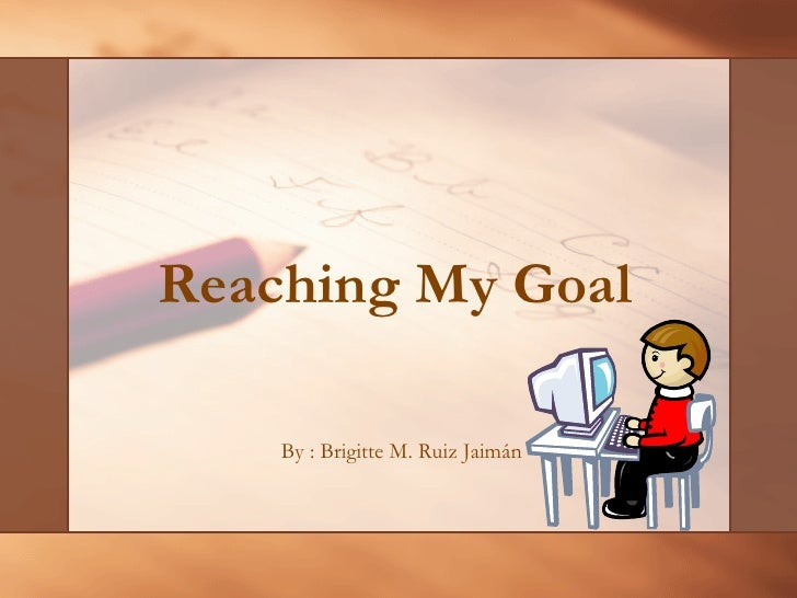 Reaching My Goal   By : Brigitte M. Ruiz Jaimán