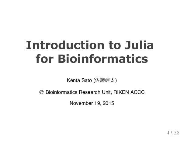 IntroductiontoJulia forBioinformatics Kenta Sato (佐藤建太) @ Bioinformatics Research Unit, RIKEN ACCC November 19, 2015 1...