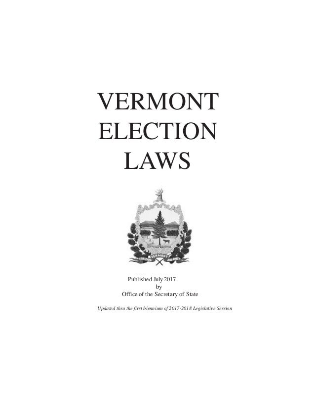 VERMONT ELECTION LAWS Published July 2017 by Office of the Secretary of State Updated thru the first biennium of 2017-2018...