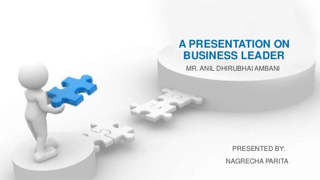 A PRESENTATION ON BUSINESS LEADER MR. ANIL DHIRUBHAI AMBANI PRESENTED BY: NAGRECHA PARITA