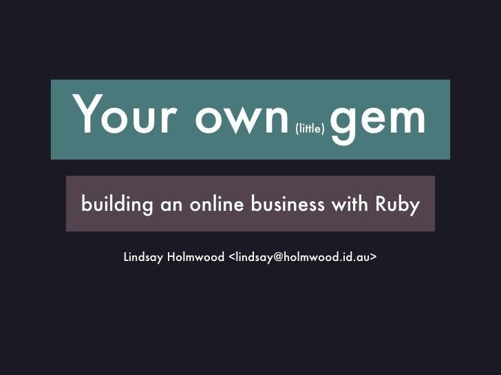 Your own gem                   (little)     building an online business with Ruby      Lindsay Holmwood <lindsay@holmwood....