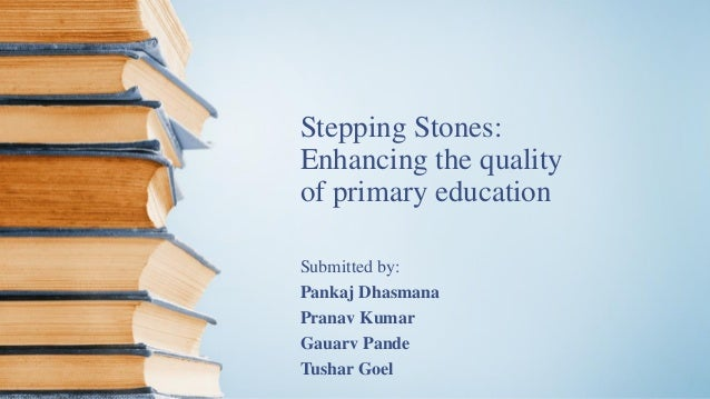 Stepping Stones: Enhancing the quality of primary education Submitted by: Pankaj Dhasmana Pranav Kumar Gauarv Pande Tushar...